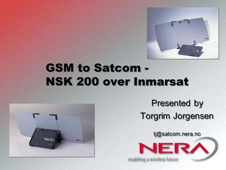 GSM to Satcom - NSK 200 over Inmarsat Presented by Torgrim Jorgensen Presented by Torgrim Jorgensen