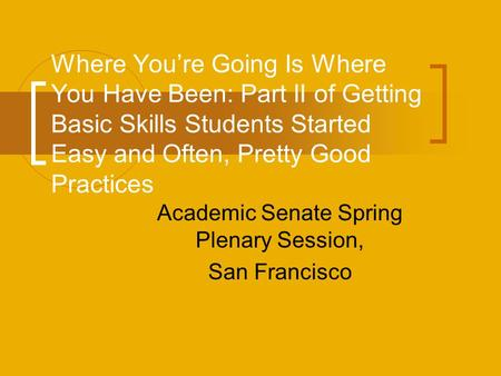Where You're Going Is Where You Have Been: Part II of Getting Basic Skills Students Started Easy and Often, Pretty Good Practices Academic Senate Spring.