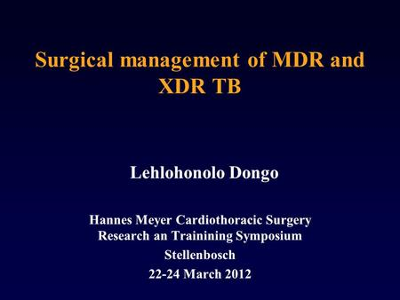 Surgical management of MDR and XDR TB Lehlohonolo Dongo Hannes Meyer Cardiothoracic Surgery Research an Trainining Symposium Stellenbosch 22-24 March 2012.
