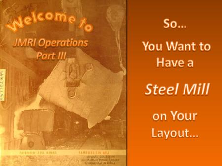 "Not about ""Steel Mill Modeling"" per se – That can be a life commitment… – But you must be interested or wouldn't be here! Is about ""rail operations"""