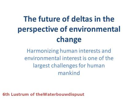 The future of deltas in the perspective of environmental change Harmonizing human interests and environmental interest is one of the largest challenges.