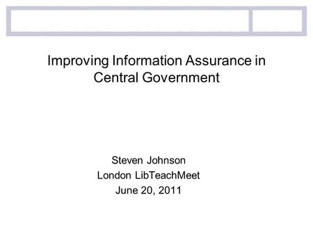 Improving Information Assurance in Central Government Steven Johnson London LibTeachMeet June 20, 2011.
