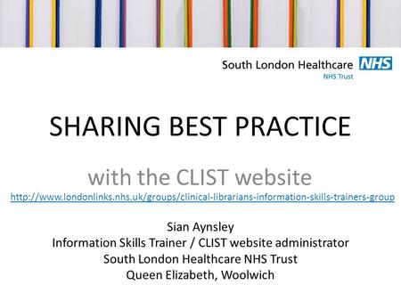SHARING BEST PRACTICE with the CLIST website Sian Aynsley Information Skills Trainer / CLIST website administrator South London Healthcare NHS Trust Queen.