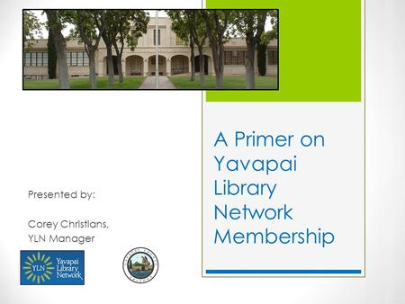 A Primer on Yavapai Library Network Membership Presented by: Corey Christians, YLN Manager.