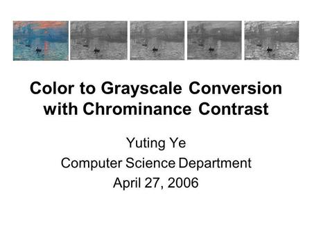 Color to Grayscale Conversion with Chrominance Contrast Yuting Ye Computer Science Department April 27, 2006.