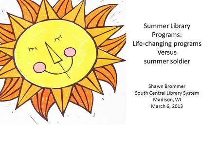 Summer Library Programs: Life-changing programs Versus summer soldier Shawn Brommer South Central Library System Madison, WI March 6, 2013.
