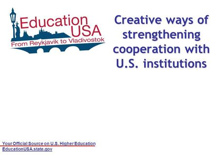 Your Official Source on U.S. Higher Education EducationUSA.state.gov Creative ways of strengthening cooperation with U.S. institutions.