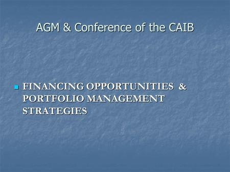 AGM & Conference of the CAIB FINANCING OPPORTUNITIES & PORTFOLIO MANAGEMENT STRATEGIES FINANCING OPPORTUNITIES & PORTFOLIO MANAGEMENT STRATEGIES.