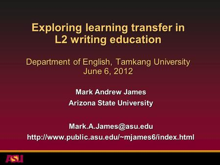 Exploring learning transfer in L2 writing education Department of English, Tamkang University June 6, 2012 Mark Andrew James Arizona State University