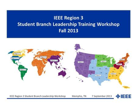 IEEE Region 3 Student Branch Leadership Workshop Memphis, TN 7 September 2013 IEEE Region 3 Student Branch Leadership Training Workshop Fall 2013 Region.