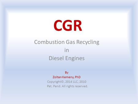 CGR Combustion Gas Recycling in Diesel Engines By Zoltan Kemeny, PhD Copyright©, 2014 LLC, 2010 Pat. Pend. All rights reserved.