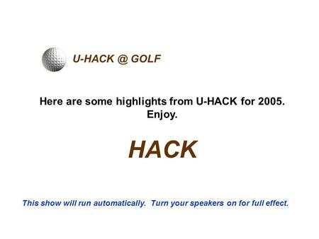 GOLF Here are some highlights from U-HACK for 2005. Enjoy. HACK This show will run automatically. Turn your speakers on for full effect.