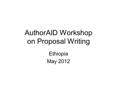 AuthorAID Workshop on Proposal Writing Ethiopia May 2012.