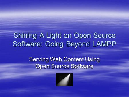 Shining A Light on Open Source Software: Going Beyond LAMPP Serving Web Content Using Open Source Software.