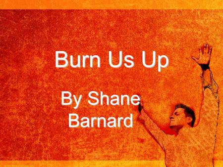 Burn Us Up By Shane Barnard. There were three before the king. There were three who wouldn't bow to him. For when you heard the music play and you were.