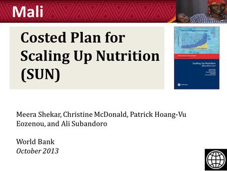 Costed Plan for Scaling Up Nutrition (SUN) Mali Meera Shekar, Christine McDonald, Patrick Hoang-Vu Eozenou, and Ali Subandoro World Bank October 2013.