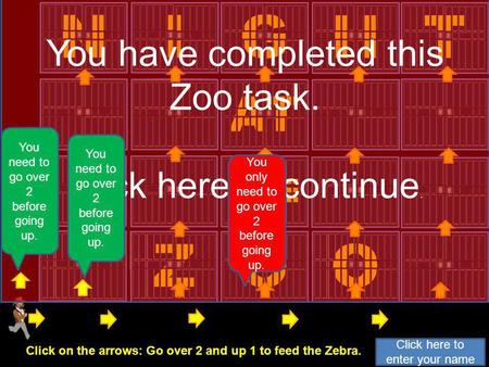 ZOO THE AT N I G HT You have completed this Zoo task. Click here to continue. You need to go over 1 before going up. You only need to go over 2 before.