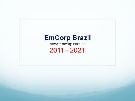 EmCorp Brazil www.emcorp.com.br 2011 - 2021. EmCorp is a recently founded Property Developer Company, privately held, with the purpose to meet the demand.