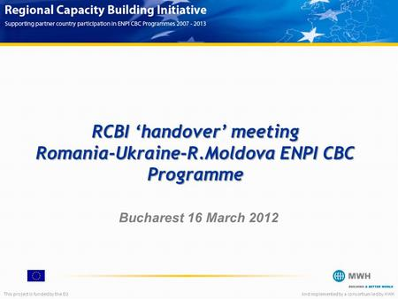 This project is funded by the EUAnd implemented by a consortium led by MWH RCBI 'handover' meeting Romania-Ukraine-R.Moldova ENPI CBC Programme Bucharest.