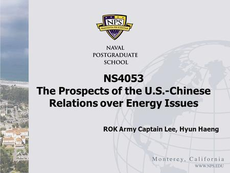 NS4053 The Prospects of the U.S.-Chinese Relations over Energy Issues ROK Army Captain Lee, Hyun Haeng.