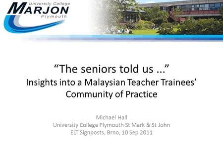 """The seniors told us..."" Insights into a Malaysian Teacher Trainees' Community of Practice Michael Hall University College Plymouth St Mark & St John ELT."