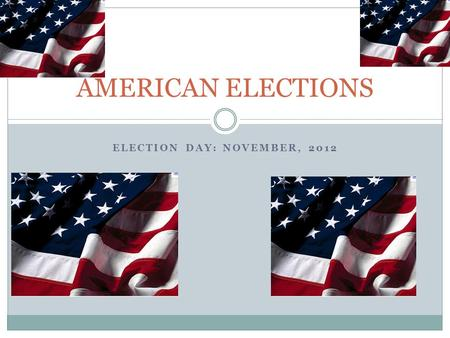 ELECTION DAY: NOVEMBER, 2012 AMERICAN ELECTIONS. PLAN I - A basic understanding of US Elections A- American election, the rules matter… B- Presidential.