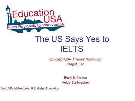 Your Official Source on U.S. Higher Education The US Says Yes to IELTS EducationUSA Triennial Workshop Prague, CZ Beryl E. Meiron Helga Stellmacher.