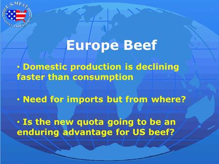 Europe Beef Domestic production is declining faster than consumption Need for imports but from where? Is the new quota going to be an enduring advantage.