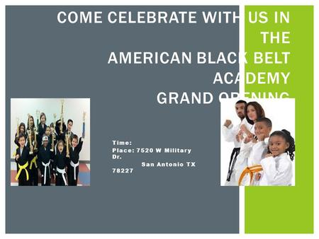 Time: Place: 7520 W Military Dr. San Antonio TX 78227 COME CELEBRATE WITH US IN THE AMERICAN BLACK BELT ACADEMY GRAND OPENING.
