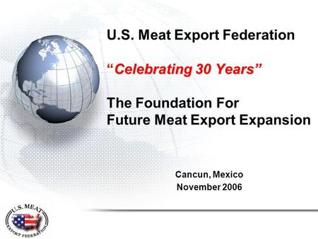 "Celebrating 30 Years"" U.S. Meat Export Federation ""Celebrating 30 Years"" The Foundation For Future Meat Export Expansion Cancun, Mexico November 2006."