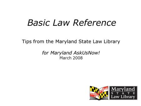 Basic Law Reference Tips from the Maryland State Law Library for Maryland AskUsNow! March 2008.