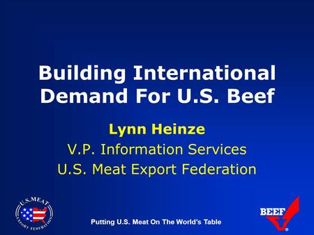 Putting U.S. Meat On The World's Table Building International Demand For U.S. Beef Lynn Heinze V.P. Information Services U.S. Meat Export Federation.