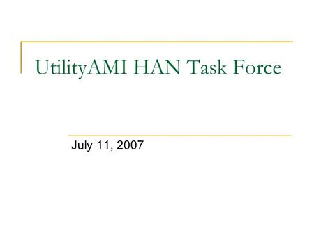 UtilityAMI HAN Task Force July 11, 2007. Agenda Introductions Review of project timeline and milestones Review of recently approved guiding principles.