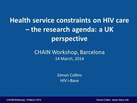 CHAIN Workshop, 14 March 2014 Simon Collins: www.i-Base.info Health service constraints on HIV care – the research agenda: a UK perspective CHAIN Workshop,