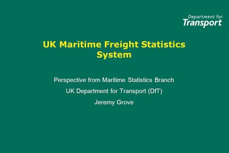 UK Maritime Freight Statistics System Perspective from Maritime Statistics Branch UK Department for Transport (DfT) Jeremy Grove Perspective from Maritime.