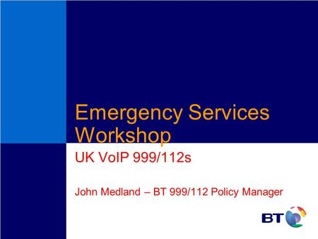Emergency Services Workshop UK VoIP 999/112s John Medland – BT 999/112 Policy Manager.