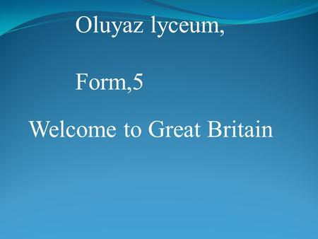 Oluyaz lyceum, Form,5 Welcome to Great Britain. Part1 What is the UK? Geographical position of the country Capitals Symbols Part2 Reading Doing tasks.