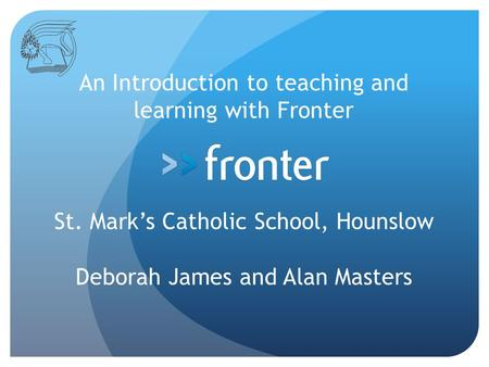 An Introduction to teaching and learning with Fronter St. Mark's Catholic School, Hounslow Deborah James and Alan Masters.
