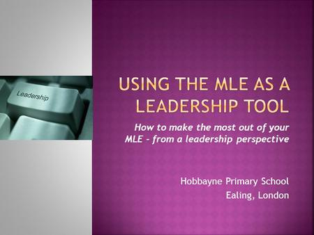 How to make the most out of your MLE - from a leadership perspective Hobbayne Primary School Ealing, London.