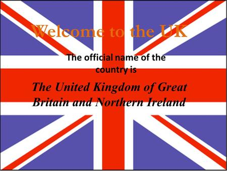 Welcome to the UK The official name of the country is The United Kingdom of Great Britain and Northern Ireland.
