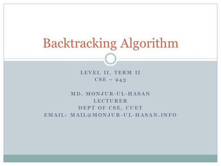 LEVEL II, TERM II CSE – 243 MD. MONJUR-UL-HASAN LECTURER DEPT OF CSE, CUET   Backtracking Algorithm.
