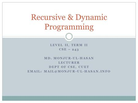 LEVEL II, TERM II CSE – 243 MD. MONJUR-UL-HASAN LECTURER DEPT OF CSE, CUET   Recursive & Dynamic Programming.