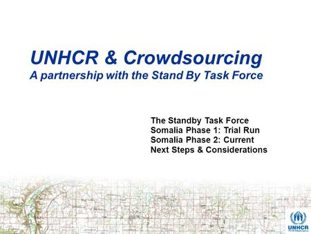 UNHCR & Crowdsourcing A partnership with the Stand By Task Force The Standby Task Force Somalia Phase 1: Trial Run Somalia Phase 2: Current Next Steps.