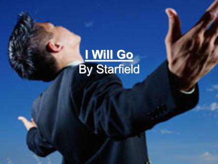 I Will Go By Starfield. To the desperate eyes and reaching hands To the suffering and the lean To the ones the world has cast aside Where you want me.