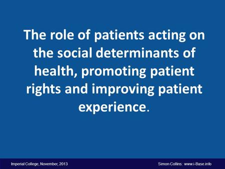 Imperial College, November, 2013 Simon Collins: www.i-Base.info The role of patients acting on the social determinants of health, promoting patient rights.