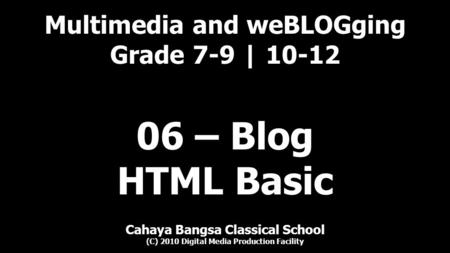 Multimedia and weBLOGging Grade 7-9 | 10-12 Cahaya Bangsa Classical School (C) 2010 Digital Media Production Facility 06 – Blog HTML Basic.