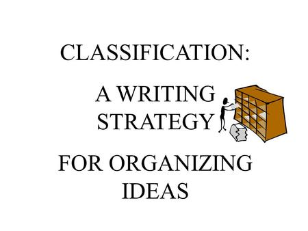 CLASSIFICATION: A WRITING STRATEGY FOR ORGANIZING IDEAS.