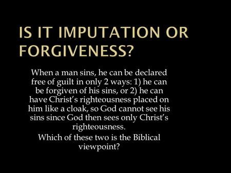 When a man sins, he can be declared free of guilt in only 2 ways: 1) he can be forgiven of his sins, or 2) he can have Christ's righteousness placed on.