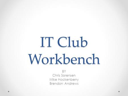 IT Club Workbench BY Chris Sorensen Mike Hockenberry Brendon Andrews.