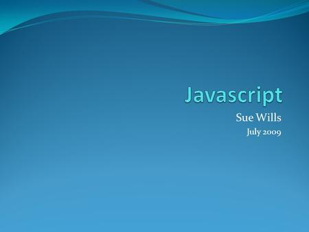Sue Wills July 2009. Objects The JavaScript language is completely centered around objects, and because of this, it is known as an Object Oriented Programming.